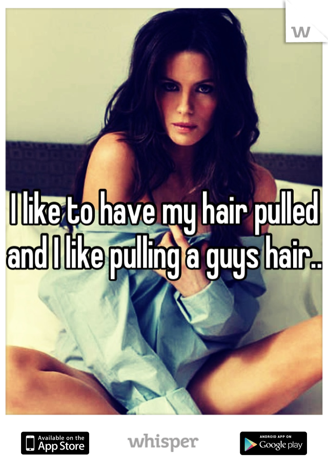 I like to have my hair pulled and I like pulling a guys hair..
