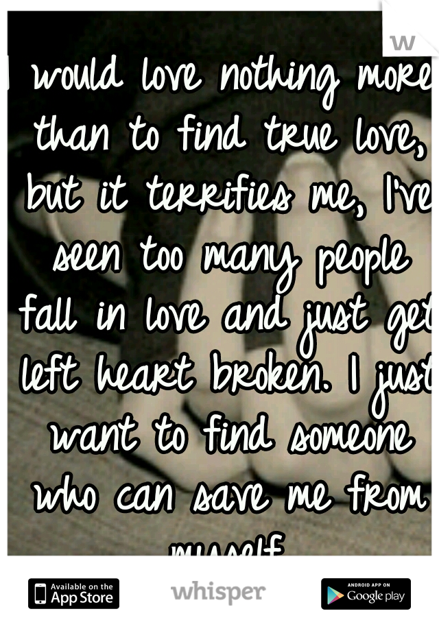 I would love nothing more than to find true love, but it terrifies me, I've seen too many people fall in love and just get left heart broken. I just want to find someone who can save me from myself.