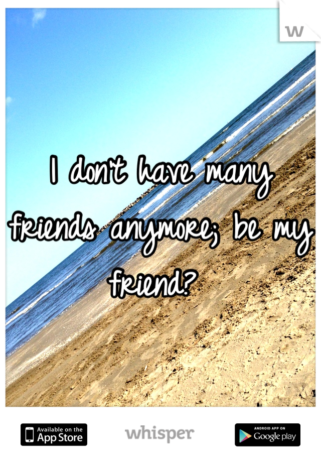 I don't have many friends anymore; be my friend?