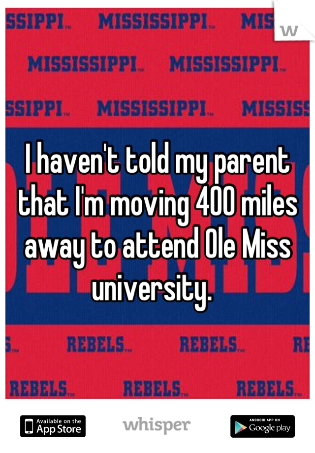 I haven't told my parent that I'm moving 400 miles away to attend Ole Miss university.