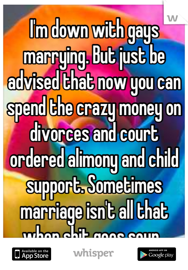 I'm down with gays marrying. But just be advised that now you can spend the crazy money on divorces and court ordered alimony and child support. Sometimes marriage isn't all that when shit goes sour.