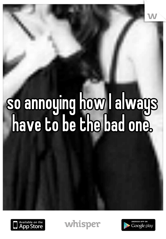 so annoying how I always have to be the bad one.