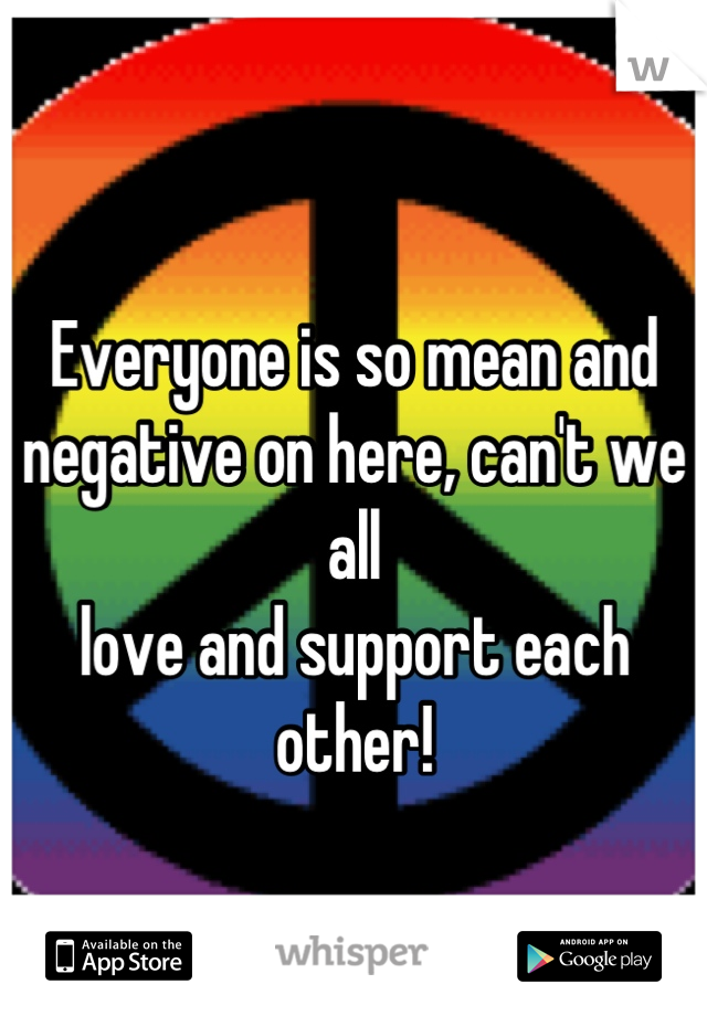 Everyone is so mean and  negative on here, can't we all  love and support each other!