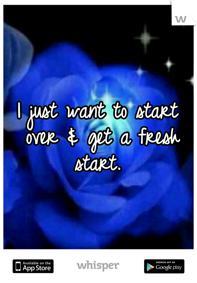 I just want to start over & get a fresh start.