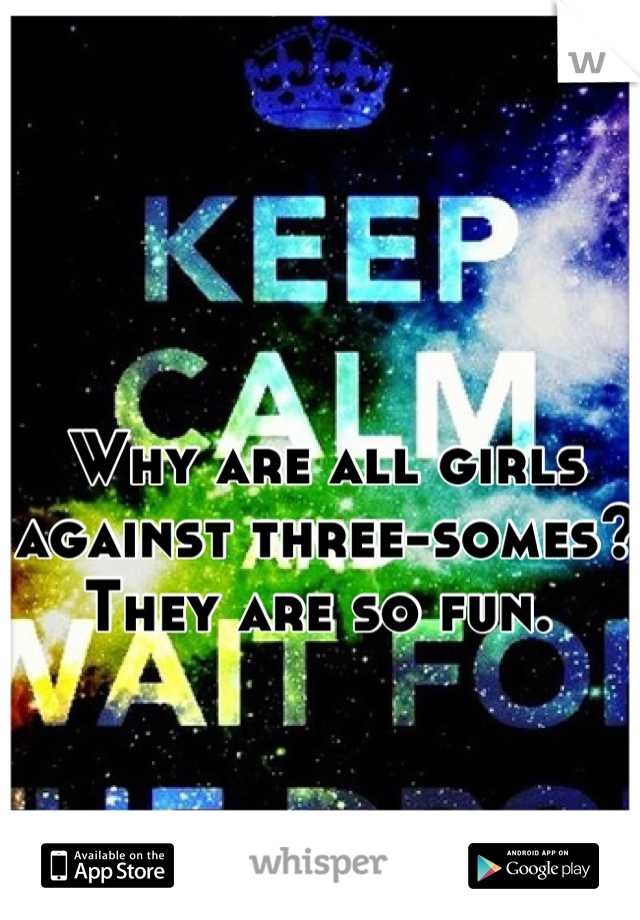 Why are all girls against three-somes? They are so fun.