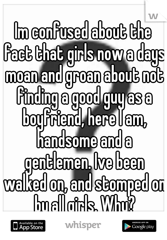Im confused about the fact that girls now a days moan and groan about not finding a good guy as a boyfriend, here I am, handsome and a gentlemen. Ive been walked on, and stomped on by all girls. Why?