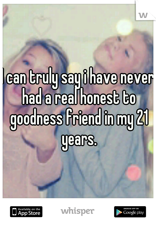 I can truly say i have never had a real honest to goodness friend in my 21 years.
