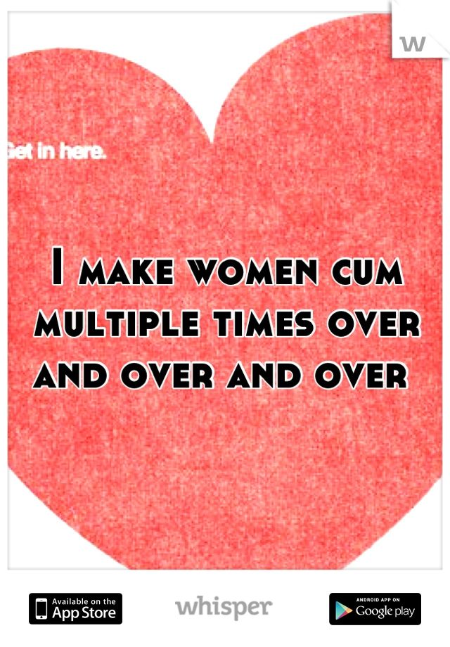 I make women cum multiple times over and over and over