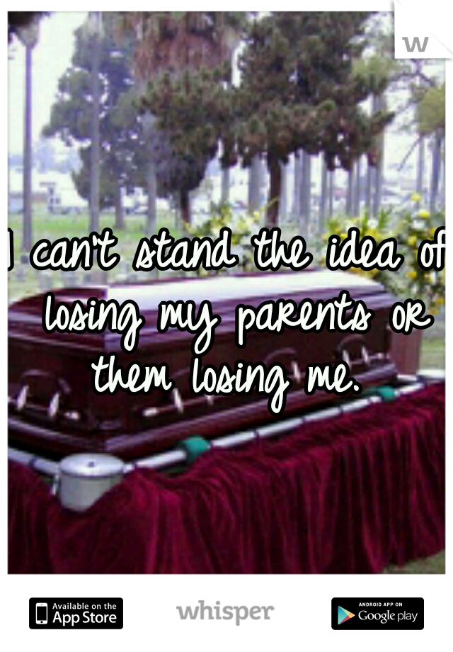 I can't stand the idea of losing my parents or them losing me.