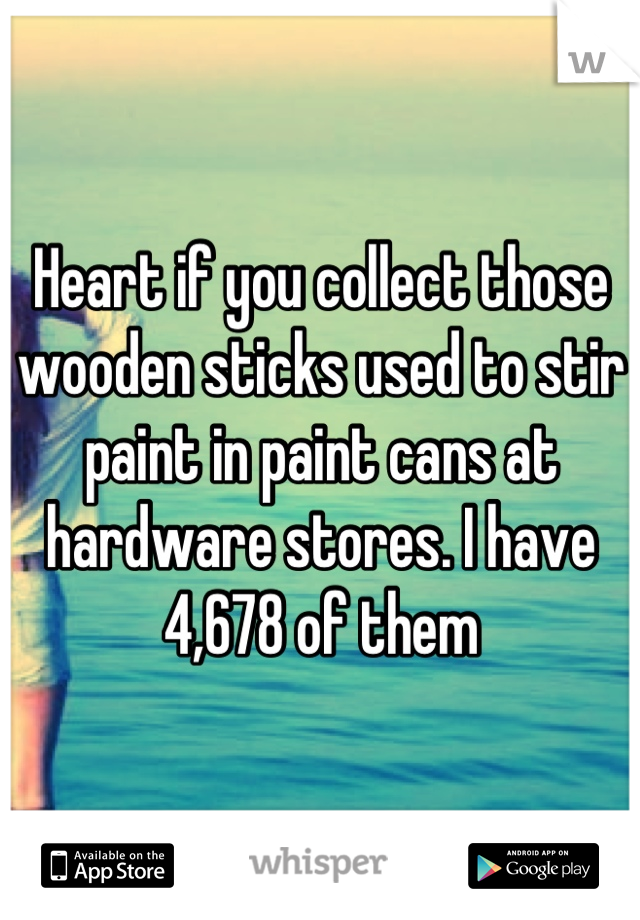 Heart if you collect those wooden sticks used to stir paint in paint cans at hardware stores. I have 4,678 of them