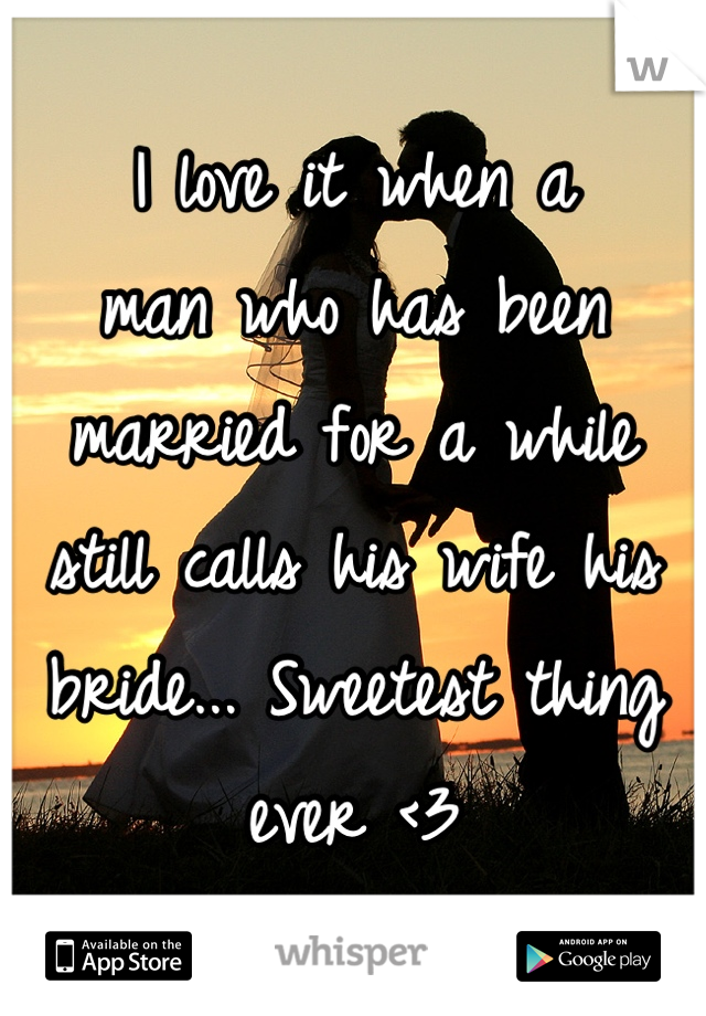I love it when a man who has been married for a while still calls his wife his bride... Sweetest thing ever <3