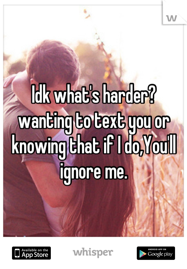 Idk what's harder?  wanting to text you or knowing that if I do,You'll ignore me.