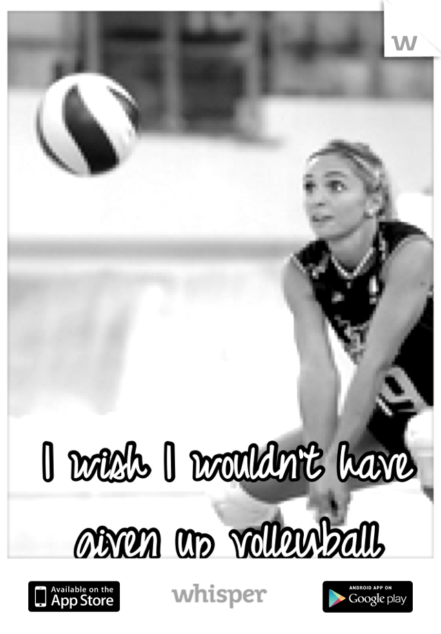 I wish I wouldn't have given up volleyball
