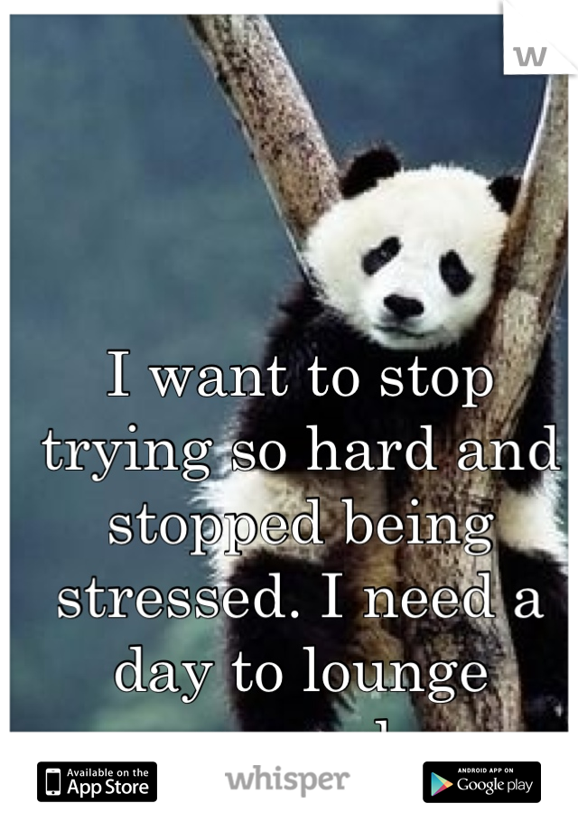 I want to stop trying so hard and stopped being stressed. I need a day to lounge around.