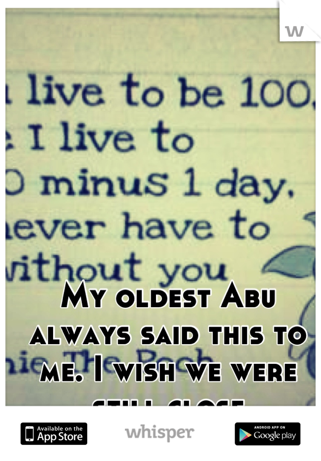 My oldest Abu always said this to me. I wish we were still close
