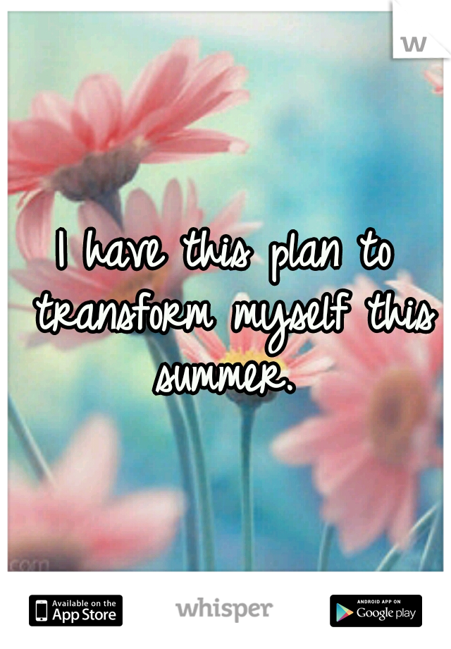 I have this plan to transform myself this summer.