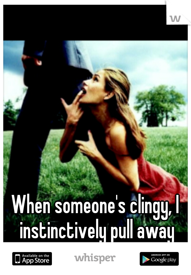 When someone's clingy, I instinctively pull away from them.