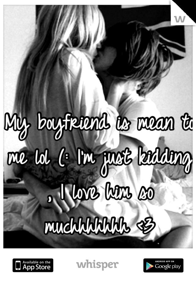 My boyfriend is mean to me lol (: I'm just kidding , I love him so muchhhhhhh <3