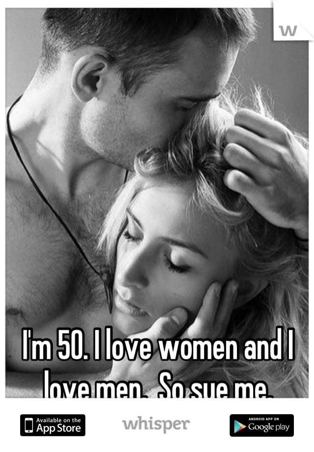 I'm 50. I love women and I love men.  So sue me.