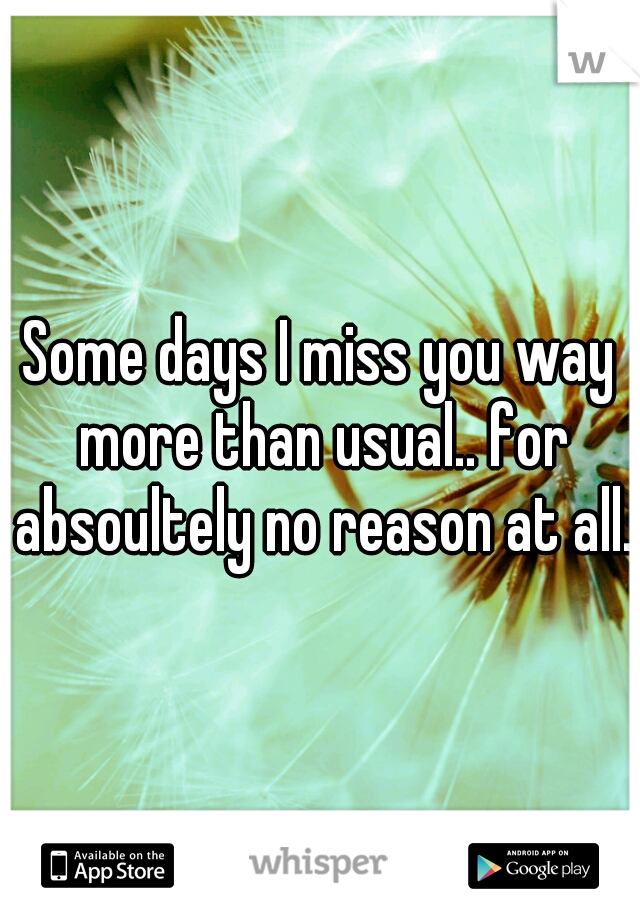 Some days I miss you way more than usual.. for absoultely no reason at all.