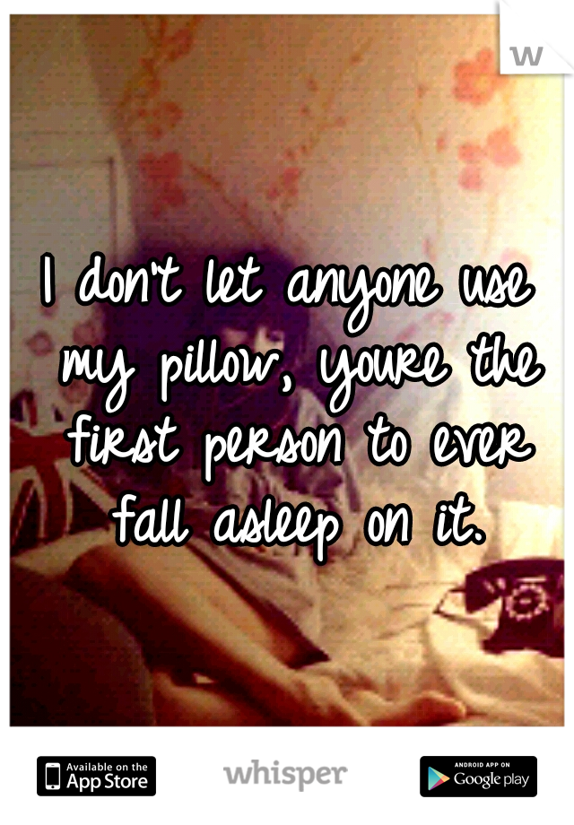 I don't let anyone use my pillow, youre the first person to ever fall asleep on it.