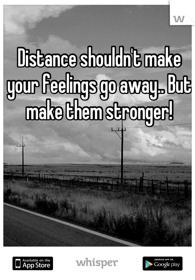 Distance shouldn't make your feelings go away.. But make them stronger!