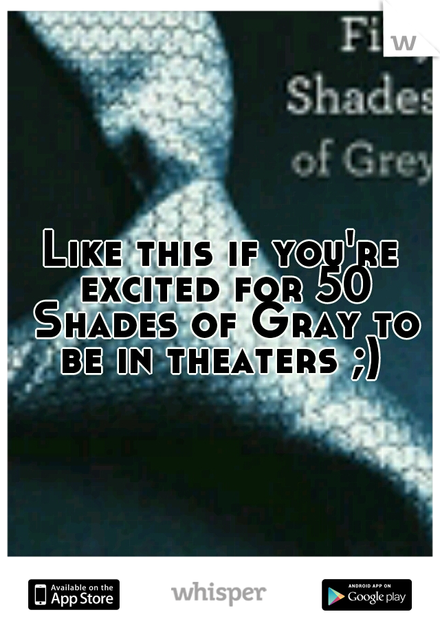 Like this if you're excited for 50 Shades of Gray to be in theaters ;)