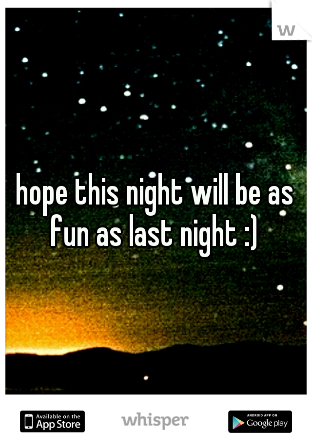 hope this night will be as fun as last night :)
