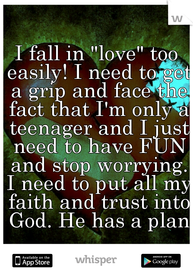 """I fall in """"love"""" too easily! I need to get a grip and face the fact that I'm only a teenager and I just need to have FUN and stop worrying. I need to put all my faith and trust into God. He has a plan"""