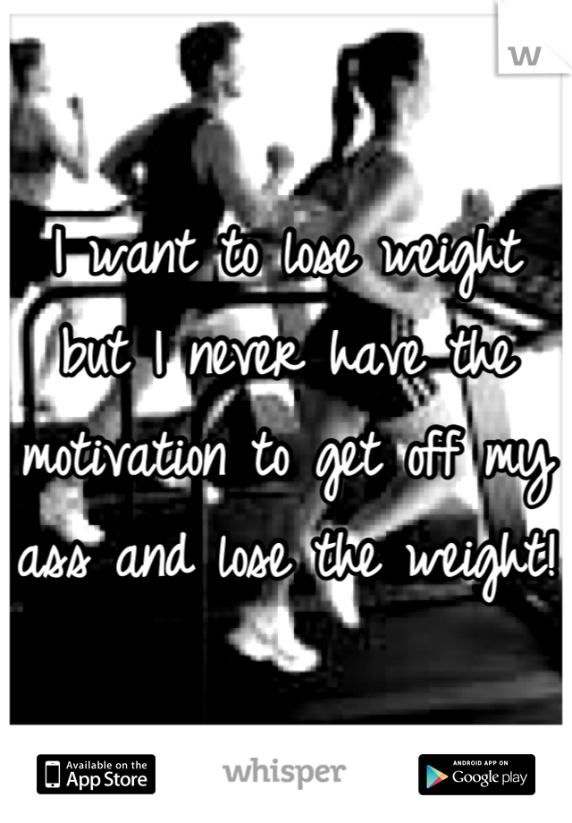 I want to lose weight but I never have the motivation to get off my ass and lose the weight!
