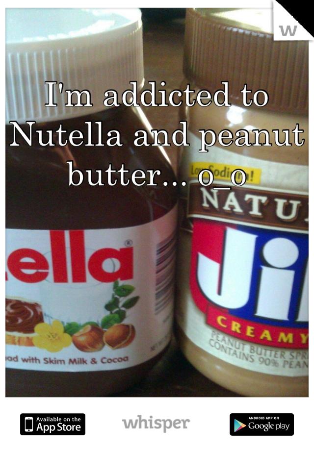I'm addicted to Nutella and peanut butter... o_o