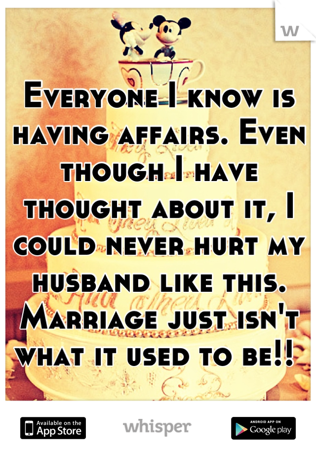 Everyone I know is having affairs. Even though I have thought about it, I could never hurt my husband like this. Marriage just isn't what it used to be!!