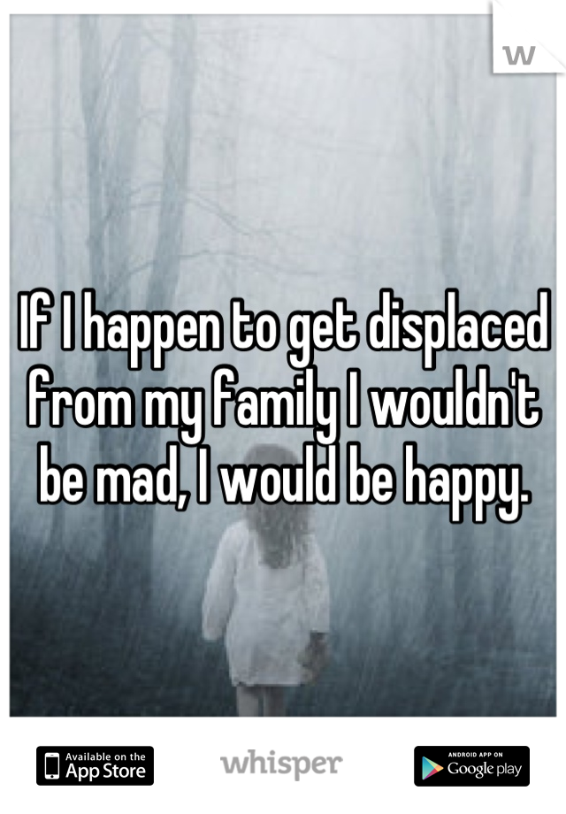 If I happen to get displaced from my family I wouldn't be mad, I would be happy.