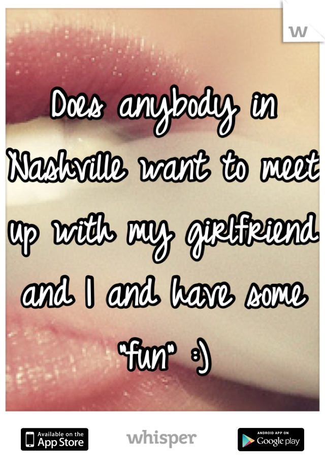"Does anybody in Nashville want to meet up with my girlfriend and I and have some ""fun"" :)"