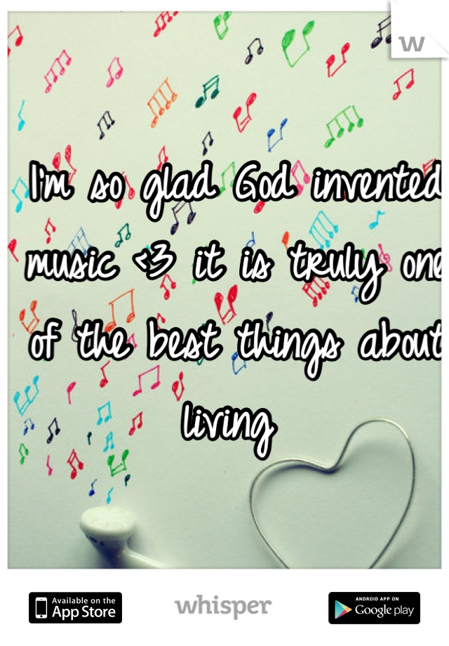 I'm so glad God invented music <3 it is truly one of the best things about living