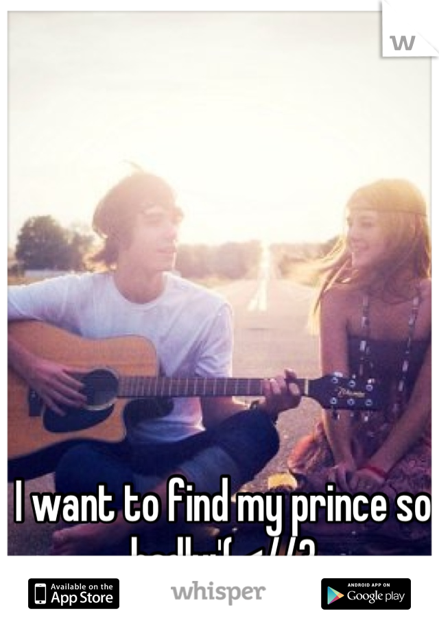I want to find my prince so badly:'( <//3