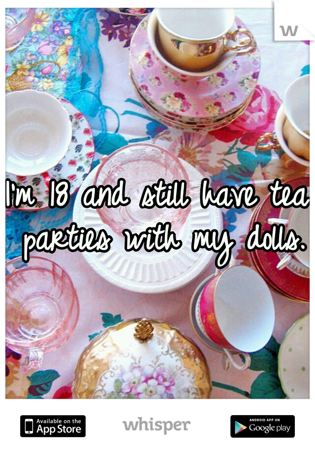 I'm 18 and still have tea parties with my dolls.