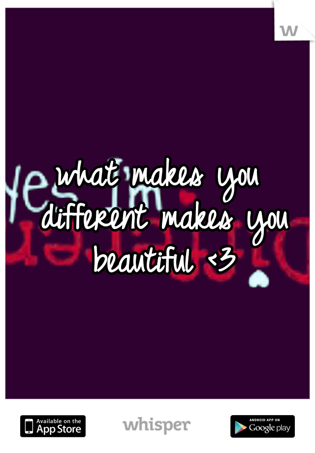 what makes you different makes you beautiful <3