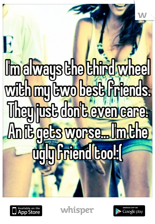 I'm always the third wheel with my two best friends. They just don't even care. An it gets worse... I'm the ugly friend too!:(