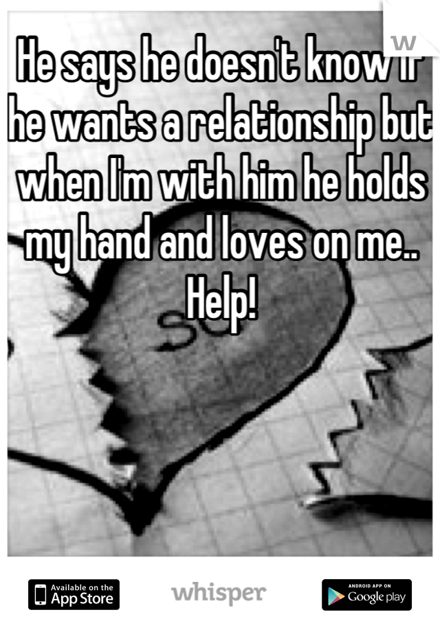 He says he doesn't know if he wants a relationship but when I'm with him he holds my hand and loves on me.. Help!
