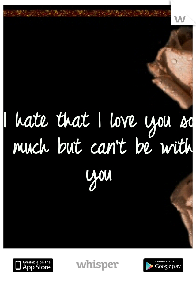 I hate that I love you so much but can't be with you