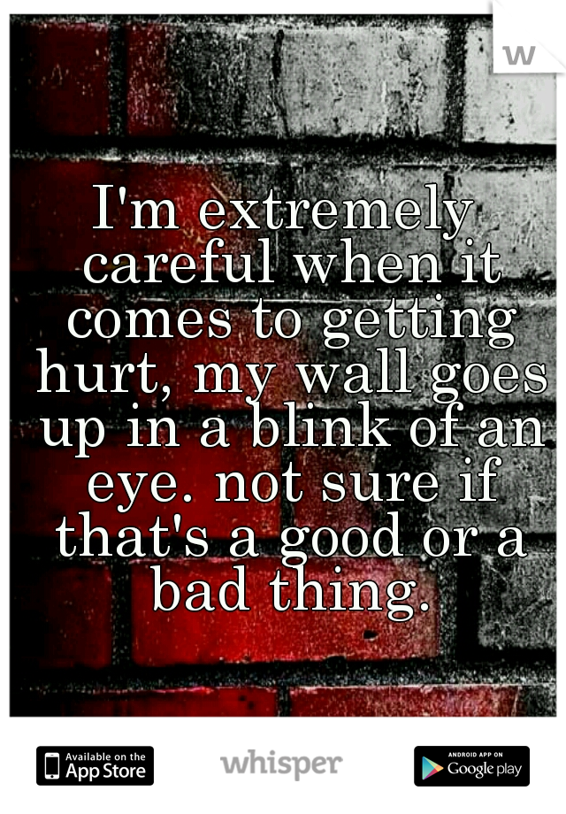 I'm extremely careful when it comes to getting hurt, my wall goes up in a blink of an eye. not sure if that's a good or a bad thing.