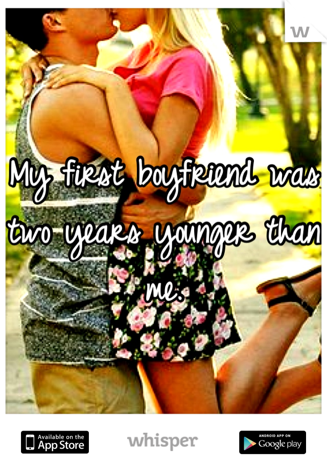 My first boyfriend was two years younger than me.