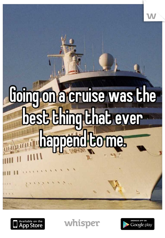 Going on a cruise was the best thing that ever happend to me.