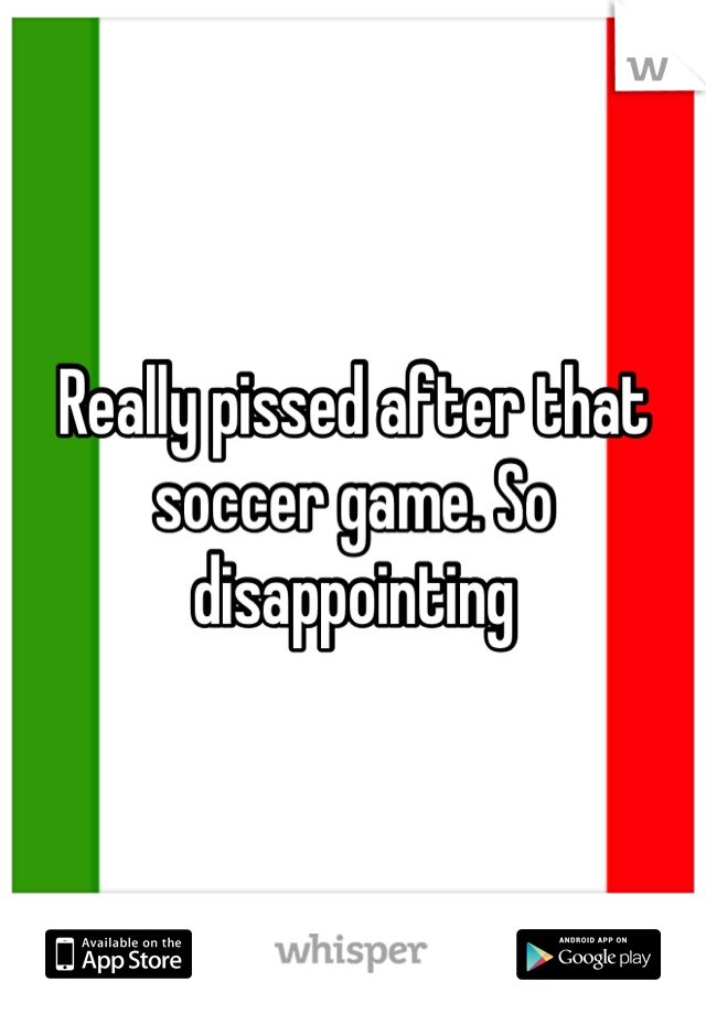 Really pissed after that soccer game. So disappointing