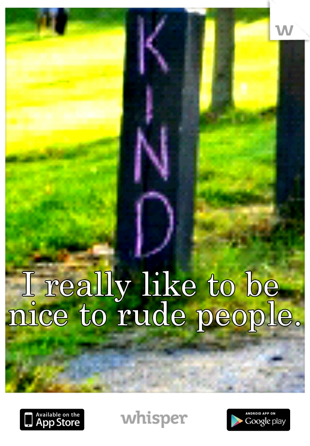 I really like to be nice to rude people.