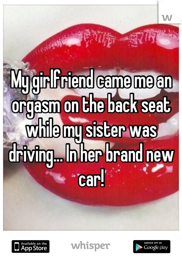 My girlfriend came me an orgasm on the back seat while my sister was driving... In her brand new car!