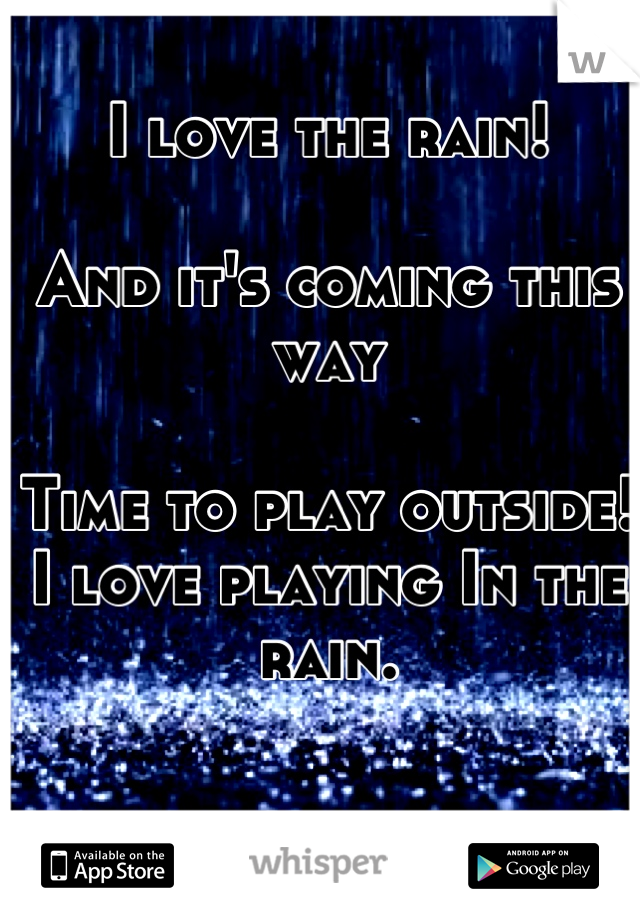 I love the rain!   And it's coming this way   Time to play outside! I love playing In the rain.
