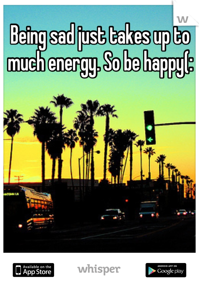 Being sad just takes up to much energy. So be happy(:
