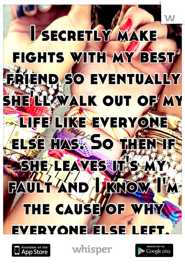 I secretly make fights with my best friend so eventually she'll walk out of my life like everyone else has. So then if she leaves it's my fault and I know I'm the cause of why everyone else left.